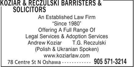 "Koziar & Reczulski Barrister & Solicitors (905-571-3214) - Display Ad - An Established Law Firm ""Since 1980"" Offering A Full Range Of Legal Services & Adoption Services Andrew Koziar T.G. Reczulski (Polish & Ukranian Spoken) www.koziarlaw.com"