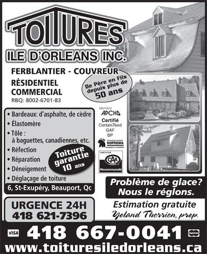 Toitures Ile D'Orléans Inc (418-667-0041) - Annonce illustrée======= - FERBLANTIER - COUVREUR RÉSIDENTIEL Recommandé Déneigementt e  Déglaçage de toitur Problème de glace? 6, St-Exupéry, Beauport, Qc Nous le réglons. Estimation gratuite URGENCE 24H Yoland Therrien, prop. 418 621-7396 418 667-0041 www.toituresiledorleans.ca De Père en Fildepuis plus de50 COMMERCIAL ans De Père en Filans RBQ: 8002-6701-83 Membre Bardeaux: d asphalte, de cèdre Certifié Élastomère CertainTeed GAF Tôle : BP à baguettes, canadienneetc.canadienneetc.s, Réfection Toiture Réparation garantie10 ans