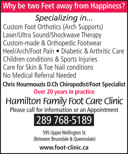 Hamilton Family Foot Care Clinic (905-575-9700) - Display Ad - Why betwo Feet away from Happiness? Specializing in... Custom Foot Orthotics (Arch Supports) Laser/Ultra Sound/Shockwave Therapy Custom-made & Orthopedic Footwear Children conditions & Sports Injuries Care for Skin & Toe Nail conditions No Medical Referral Needed Chris Hourmouzis D.Ch Chiropodist/Foot Specialist Over 20 years in practice Hamilton Family Foot Care Clinic Please call for information or an Appointment 289 768-5189 595 Upper Wellington St. (Between Brucedale &Queensdale) www.foot-clinic.ca Heel/Arch/Foot Pain   Diabetic & Arthritic Care