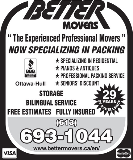 Better Movers (613-837-7099) - Display Ad - 29 BILINGUAL SERVICE FREE ESTIMATES   FULLY INSURED (613) 693-1044 www.bettermovers.ca/en/ STORAGE The Experienced Professional Movers NOW SPECIALIZING IN PACKING SPECIALIZING IN RESIDENTIAL PIANOS & ANTIQUES PROFESSIONAL PACKING SERVICE SENIORS  DISCOUNT Ottawa-Hull