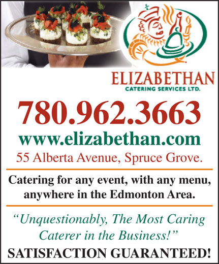 Elizabethan Catering Services Ltd (780-962-3663) - Display Ad - www.elizabethan.comzabethan.com 55 Alberta Avenue, Spruce Grove.venue, Spruce Grove. Catering for any event, with any menu, any event, with any menu, anywhere in the Edmonton Area.in the Edmonton Area. Unquestionably, The Most Caringbl The Mt Cari Caterer in the Business! SATISFACTION GUARANTEED! 780.962.3663 780.962.3663 www.elizabethan.comzabethan.com 55 Alberta Avenue, Spruce Grove.venue, Spruce Grove. Catering for any event, with any menu, any event, with any menu, anywhere in the Edmonton Area.in the Edmonton Area. Unquestionably, The Most Caringbl The Mt Cari Caterer in the Business! SATISFACTION GUARANTEED!