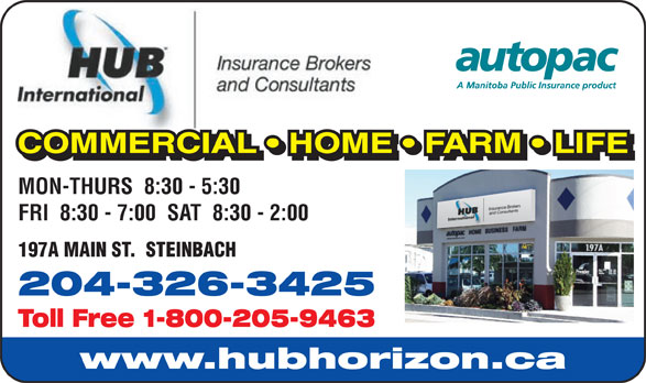 HUB International Insurance Brokers (204-326-3425) - Annonce illustrée======= - COMMERCIAL   HOME   FARM   LIFE COMMERCIAL   HOME   FARM   LIFELAHMMMRCCOO MON-THURS  8:30 - 5:30 FRI  8:30 - 7:00  SAT  8:30 - 2:00 197A MAIN ST.  STEINBACH 204-326-3425 Toll Free 1-800-205-9463 www.hubhorizon.ca