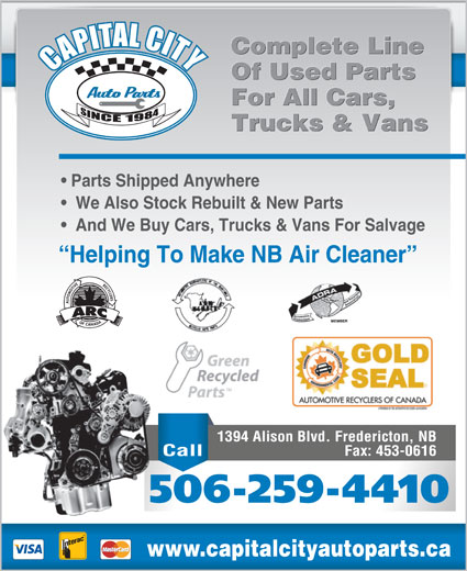 Capital City Auto Parts (506-453-1260) - Display Ad - For All Cars, For All Cars, Trucks & Vans Trucks & Vans Parts Shipped Anywhere We Also Stock Rebuilt & New Parts And We Buy Cars, Trucks & Vans For Salvage Helping To Make NB Air Cleaner 1394 Alison Blvd. Fredericton, NB Fax: 453-0616 Call 506-259-4410 www.capitalcityautoparts.ca Complete Line Complete Line Of Used Parts Of Used Parts