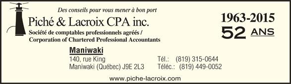 Piché & Lacroix CPA inc. (819-449-3571) - Annonce illustrée======= - Des conseils pour vous mener à bon port 1963-2015 ans 52 Maniwaki Tél.:    (819) 315-0644 140, rue King Téléc.:   (819) 449-0052 Maniwaki (Québec) J9E 2L3 www.piche-lacroix.com