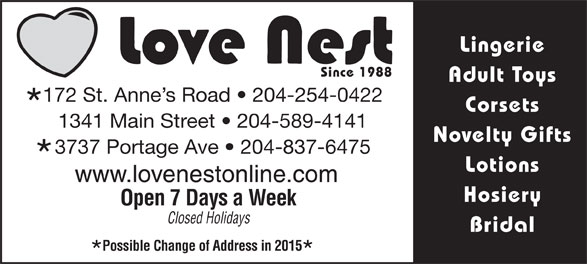 Love Nest (204-837-6475) - Annonce illustrée======= - Lingerie Since 1988 Adult Toys 172 St. Anne s Road   204-254-0422 Corsets 1341 Main Street   204-589-4141 Novelty Gifts 3737 Portage Ave   204-837-6475 Lotions www.lovenestonline.com Hosiery Open 7 Days a Week Closed Holidays Bridal Possible Change of Address in 2015