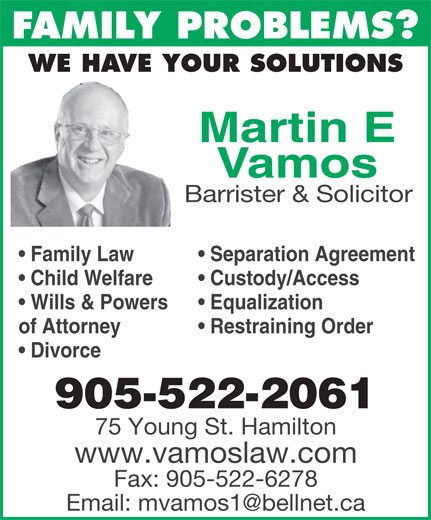 Vamos Martin (905-522-2061) - Annonce illustrée======= - FAMILY PROBLEMS? WE HAVE YOUR SOLUTIONS Martin E Vamos Barrister & Solicitor Separation Agreement  Family Law Custody/Access  Child Welfare Equalization  Wills & Powers Restraining Orderof Attorney Divorce 905-522-2061 75 Young St. Hamilton www.vamoslaw.com Fax: 905-522-6278