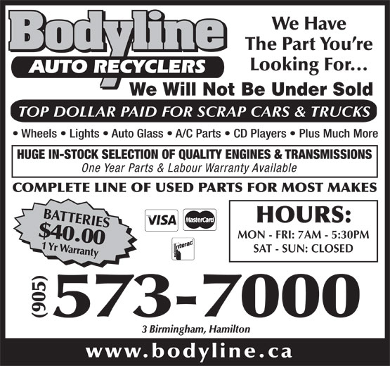Bodyline Auto Recyclers (905-573-7000) - Display Ad - We Will Not Be Under Sold TOP DOLLAR PAID FOR SCRAP CARS & TRUCKS Wheels   Lights   Auto Glass   A/C Parts   CD Players   Plus Much More HUGE IN-STOCK SELECTION OF QUALITY ENGINES & TRANSMISSIONS One Year Parts & Labour Warranty Available COMPLETE LINE OF USED PARTS FOR MOST MAKES BATTERIES$40.001 Yr Warranty HOURS: MON - FRI: 7AM - 5:30PM SAT - SUN: CLOSED 000 (905)573-7 We Have The Part You re Looking For... AUTO RECYCLERS 3 Birmingham, Hamilton www.bodyline.ca