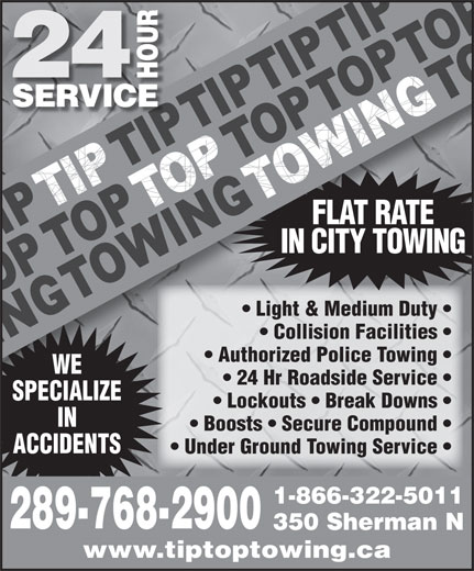 Tip Top Towing Inc (905-524-3355) - Display Ad - IN CITY TOWING FLAT RATE Light & Medium Duty    Light & Medium Duty Collision Facilities    Collision Facilities Authorized Police Towing    Authorized Police Towing WE 24 Hr Roadside Service    24 Hr Roadside Service SPECIALIZESPECIALI Lockouts   Break Downs    Lockouts   Break Downs IN Boosts   Secure Compound ACCIDENTS Under Ground Towing Service 1-866-322-5011 289-768-2900 350 Sherman N www.tiptoptowing.ca