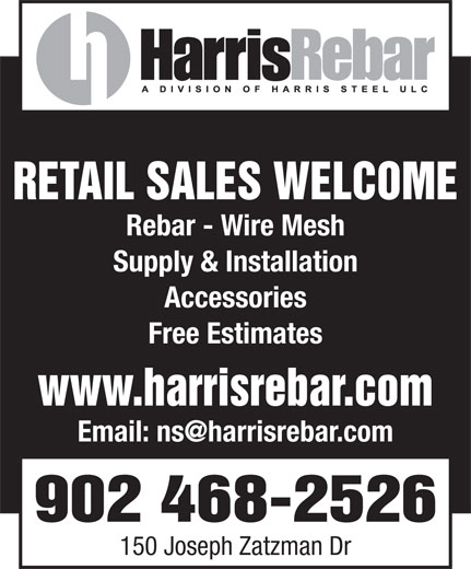 Harris Rebar (902-468-2526) - Display Ad - Supply & Installation Accessories Free Estimates www.harrisrebar.com 902 468-2526 150 Joseph Zatzman Dr RETAIL SALES WELCOME Rebar - Wire Mesh RETAIL SALES WELCOME Rebar - Wire Mesh Supply & Installation Accessories Free Estimates www.harrisrebar.com 902 468-2526 150 Joseph Zatzman Dr