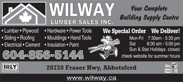 Wilway Lumber Sales Inc (604-856-5144) - Display Ad - Lumber   Plywood Hardware   Power Tools We Special Order    We Deliver! Siding   Roofing Mouldings   Hand Toolsools Mon-Fri     7:30am - 5:30 pm Sat           8:00 am - 5:00 pm Electrical   Cement Insulation   Paint Sun & Stat Holidays   closed check website for summer hours 604856-5144 28728 Fraser Hwy, Abbotsford www.wilway.ca