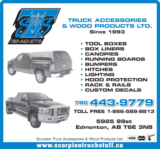 Scorpion Truck Accessories & Wood Products Ltd (780-448-1464) - Annonce illustrée======= - BUMPERS HITCHES LIGHTING HOOD PROTECTION RACK & RAILS CUSTOM DECALS 780 443-9779 TOLL FREE 1-866-589-8813 5925 99st Edmonton, AB T6E 3N8 Scorpion Truck Accessories & Wood Products Ltd. www.scorpiontruckstuff.ca TRUCK ACCESSORIES & WOOD PRODUCTS LTD. Since 1993 780-443-9779 TOOL BOXES BOX LINERS CANOPIES RUNNING BOARDS
