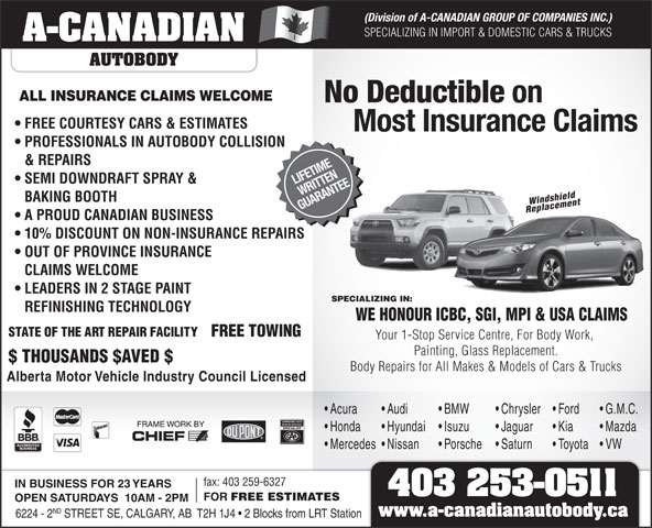 A-Canadian Autobody (403-253-0511) - Display Ad - (Division of A-CANADIAN GROUP OF COMPANIES INC.) SPECIALIZING IN IMPORT & DOMESTIC CARS & TRUCKS A-CANADIAN AUTOBODY ALL INSURANCE CLAIMS WELCOME No Deductible on FREE COURTESY CARS & ESTIMATES Most Insurance Claims PROFESSIONALS IN AUTOBODY COLLISION & REPAIRS SEMI DOWNDRAFT SPRAY & LIFETIME WRITTEN BAKING BOOTH Windshield GUARANTEE Replacement A PROUD CANADIAN BUSINESS 10% DISCOUNT ON NON-INSURANCE REPAIRS OUT OF PROVINCE INSURANCE CLAIMS WELCOME LEADERS IN 2 STAGE PAINT SPECIALIZING IN: REFINISHING TECHNOLOGY WE HONOUR ICBC, SGI, MPI & USA CLAIMS STATE OF THE ART REPAIR FACILITY FREE TOWING Your 1-Stop Service Centre, For Body Work, Painting, Glass Replacement. $ THOUSANDS $AVED $ Body Repairs for All Makes & Models of Cars & Trucks Alberta Motor Vehicle Industry Council Licensed Acura Audi BMW Chrysler Ford G.M.C. Honda Hyundai Isuzu Jaguar Kia Mazda Mercedes  Nissan Porsche Saturn Toyota VW fax: 403 259-6327 IN BUSINESS FOR 23 YEARS 403 253-0511 FOR FREE ESTIMATES OPEN SATURDAYS  10AM - 2PM ND 6224 - 2 STREET SE, CALGARY, AB  T2H 1J4   2 Blocks from LRT Station www.a-canadianautobody.ca