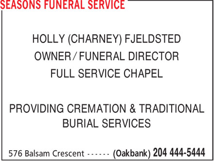 Seasons Funeral Service (204-444-5444) - Annonce illustrée======= - OWNER / FUNERAL DIRECTOR FULL SERVICE CHAPEL PROVIDING CREMATION & TRADITIONAL BURIAL SERVICES HOLLY (CHARNEY) FJELDSTED OWNER / FUNERAL DIRECTOR FULL SERVICE CHAPEL PROVIDING CREMATION & TRADITIONAL BURIAL SERVICES HOLLY (CHARNEY) FJELDSTED