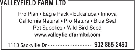 Valleyfield Farm Ltd (902-865-2490) - Annonce illustrée======= - Pro Plan • Eagle Pack • Eukanuba • Innova California Natural • Pro Nature • Blue Seal Pet Supplies • Wild Bird Seed www.valleyfieldfarmltd.com Pro Plan • Eagle Pack • Eukanuba • Innova California Natural • Pro Nature • Blue Seal Pet Supplies • Wild Bird Seed www.valleyfieldfarmltd.com