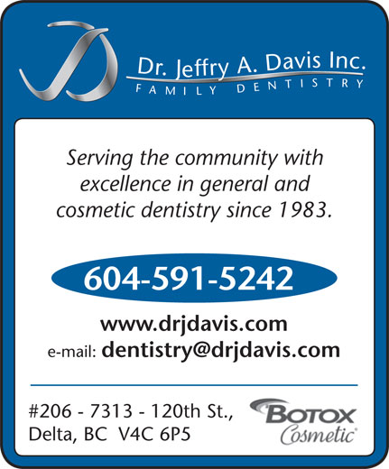 Davis Jeffry A Dr Inc (604-591-5242) - Annonce illustrée======= - Dr.Jeffry A.Davis Inc.FAMILYDENTISTRY Serving the community with excellence in general and cosmetic dentistry since 1983. 604-591-5242 www.drjdavis.com e-mail: #206 - 7313 - 120th St., Delta, BC  V4C 6P5 Dr.Jeffry A.Davis Inc.FAMILYDENTISTRY Serving the community with excellence in general and cosmetic dentistry since 1983. 604-591-5242 www.drjdavis.com e-mail: #206 - 7313 - 120th St., Delta, BC  V4C 6P5