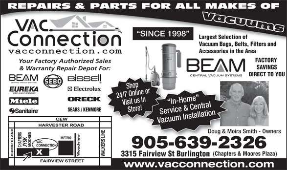 The Vac Connection (905-639-2326) - Display Ad - REPAIRS & PARTS FOR ALL MAKES OF SINCE 1998 Largest Selection of Vacuum Bags, Belts, Filters and Accessories in the Area FACTORY Your Factory Authorized Sales SAVINGS & Warranty Repair Depot For: DIRECT TO YOU 24/7 Online orVisit us In In-Home   I Store! Service & CentralServ Vacuum InstallationVacu Shop Doug & Moira Smith - OwnersDoug & Moira METRO SK 905-639-232690563923 (Chapters & Moores Plaza) CUMBERLAND 3315 Fairview St Burlington www.vacconnection.com