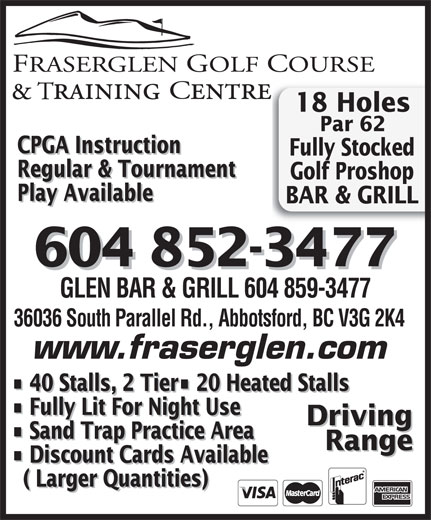 Fraserglen Golf Course & Training Centre (604-852-3477) - Annonce illustrée======= - 18 Holes Par 62 CPGA Instruction Fully Stocked Regular & Tournament Golf Proshop Play Available BAR & GRILL 604 852-3477 GLEN BAR & GRILL 604 859-3477 36036 South Parallel Rd., Abbotsford, BC V3G 2K4 www.fraserglen.com 40 Stalls, 2 Tier  20 Heated Stalls Fully Lit For Night Use Driving Sand Trap Practice Area Range Discount Cards Available ( Larger Quantities)