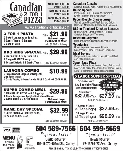 "Canadian 2 for 1 Pizza (604-589-7566) - Display Ad - For Only $3.00 More! 3 Cans of Coke add $3.00 for delivery Vegetarian Green Peppers, Tomatoes, Onions, Mushrooms, Black Olives and Pineapple BBQ RIBS SPECIAL ONLY $29.99 Meat Lovers 2 racks of BBQ Baby Back Ribs Pepperoni, Ham, Salami, Lean Ground Beef and Italian Sausage 2 Spaghetti OR 2 Lasagnas 2 Tossed Salads & 2 Garlic Toasts add $3.00 for delivery Super Taco Pizza Chunky Salsa, Lean Ground Beef, Onions and Mozzarella baked then loaded with Sour Cream Lettuce, Tomatoes, and Cheddar Cheese LASAGNA COMBO $18.99 2 Large Baked Lasagnas or Spaghetti 3 LARGE SUPPER SPECIAL with Meat Sauce 4 Garlic Toasts, 2 Green Salads PLUS 2 CANS OF COKE FREE Choose from: 2 LITRE COKE Any Specialty Pizza OR 20 CHEESY FINGERS FREE! (excluding Ultimate) SUPER COMBO MEAL 3 Medium $29.99 3 Large 2 MEDIUM 12  PIZZAS with 3 Toppings 2 Baked Lasagnas or Spaghetti with Meat Sauce $32.99 +Tax $37.99 +Tax 2 Garlic Toasts & 2 Green Salads Make em  Large Add $3.00 Delivery For Only $4.00 More! 4 Large Pizzas (2 Toppings) $37.99 +Tax GAME DAY SPECIAL $32.99 2 Large Pizzas, 3 Toppings each, 3 Large Pizzas + tax 20 Wings and 2L Coke $28.99 +Tax (2 Toppings) add $3.00 for delivery Add $3.00 Delivery 604 589-7566604 599-5669 ""Open for Lunch"" Guilford/Surrey Newton/Surrey 162-10070-152nd St., Surrey #2-13791-72 Ave., Surrey Where Applicable PRICES & MENU ITEMS SUBJECT TO CHANGE WITHOUT NOTICE Small (10 ) $11.99 Canadian Classic Smoked Bacon, Ham, Pepperoni & Mushrooms 2x10  $20.99 House Special Med (12 ) $13.99 Pepperoni, Ham, Onions, Mushrooms, 2x12  $23.99 Green Peppers and Black Olives Large (14 ) $15.99 Bacon Double Cheeseburger 2x14  $26.99 Spiced Lean Ground Beef, Bacon, Onions, Cheddar, Mozzarella Cheese and Tomatoes www.canadian2for1pizza.com BBQ or Tandoori Chicken Bonanza BBQ Chicken, Green Peppers, Onions, 3 FOR 1 PASTA Smoked Bacon and Tomatoes ONLY $21.99 3 Baked Lasagnas or Spaghetti Hawaiian Supreme Make em  Large 3 Garlic Toasts, 3 Salads Ham, Pineapple, Bacon and Green Peppers"