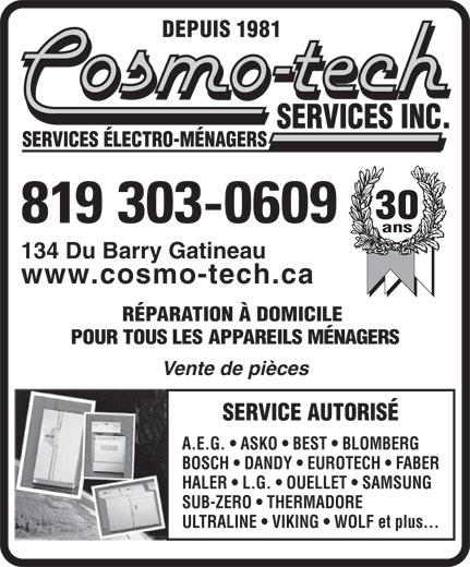 Cosmo-Tech Services Inc (819-568-4440) - Display Ad - DEPUIS 1981 30 819 303-0609 134 Du Barry Gatineau www.cosmo-tech.ca RÉPARATION À DOMICILE POUR TOUS LES APPAREILS MÉNAGERS Vente de pièces SERVICE AUTORISÉ A.E.G.   ASKO   BEST   BLOMBERG BOSCH   DANDY   EUROTECH   FABER HALER   L.G.   OUELLET   SAMSUNG SUB-ZERO   THERMADORE ULTRALINE   VIKING   WOLF et plus...