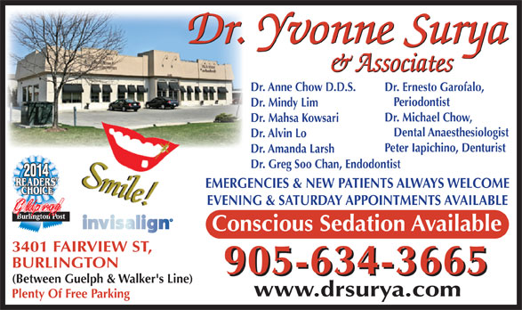 Surya Yvonne Dr (905-634-3665) - Annonce illustrée======= - Dr. Anne Chow D.D.S. Dr. Ernesto Garofalo, Periodontist Dr. Mindy Lim Dr. Michael Chow, Dr. Mahsa Kowsari Dental Anaesthesiologist Dr. Alvin Lo Peter Iapichino, Denturist Dr. Amanda Larsh Dr. Greg Soo Chan, Endodontist 2014 EMERGENCIES & NEW PATIENTS ALWAYS WELCOME EVENING & SATURDAY APPOINTMENTS AVAILABLE Gldprqg Conscious Sedation Available 3401 FAIRVIEW ST, BURLINGTON 905-634-3665 (Between Guelph & Walker's Line) www.drsurya.com Plenty Of Free Parking Dr. Ernesto Garofalo, Periodontist Dr. Mindy Lim Dr. Michael Chow, Dr. Mahsa Kowsari Dental Anaesthesiologist Dr. Alvin Lo Peter Iapichino, Denturist Dr. Amanda Larsh Dr. Greg Soo Chan, Endodontist 2014 EMERGENCIES & NEW PATIENTS ALWAYS WELCOME EVENING & SATURDAY APPOINTMENTS AVAILABLE Gldprqg Conscious Sedation Available 3401 FAIRVIEW ST, BURLINGTON 905-634-3665 (Between Guelph & Walker's Line) www.drsurya.com Plenty Of Free Parking Dr. Anne Chow D.D.S.