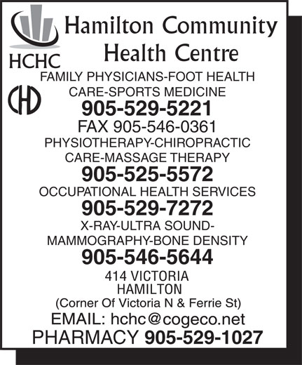 Hamilton Community Health Centre (905-529-5221) - Display Ad - Hamilton Community Health Centre HCHC FAMILY PHYSICIANS-FOOT HEALTH CARE-SPORTS MEDICINE 905-529-5221 FAX 905-546-0361 PHYSIOTHERAPY-CHIROPRACTIC CARE-MASSAGE THERAPY 905-525-5572 OCCUPATIONAL HEALTH SERVICES 905-529-7272 X-RAY-ULTRA SOUND- MAMMOGRAPHY-BONE DENSITY 905-546-5644 PHARMACY 905-529-1027