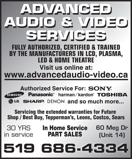 Advanced Audio & Video Services (519-686-4334) - Display Ad - FULLY AUTHORIZED, CERTIFIED & TRAINED BY THE MANUFACTURERS IN LCD, PLASMA, LED & HOME THEATRE Servicing the extended warranties for Future Shop / Best Buy, Tepperman s, Leons, Costco, Sears 60 Meg Dr 30 YRS in service (Unit 14) FULLY AUTHORIZED, CERTIFIED & TRAINED BY THE MANUFACTURERS IN LCD, PLASMA, LED & HOME THEATRE Servicing the extended warranties for Future Shop / Best Buy, Tepperman s, Leons, Costco, Sears 60 Meg Dr 30 YRS in service (Unit 14)