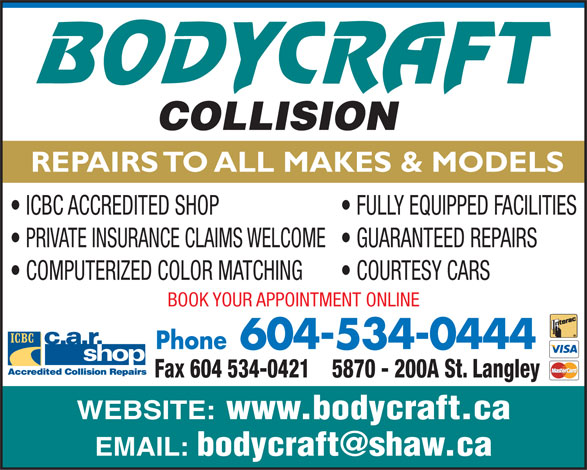 Body Craft Collision (604-534-0444) - Display Ad - ICBC ACCREDITED SHOP FULLY EQUIPPED FACILITIES PRIVATE INSURANCE CLAIMS WELCOME  GUARANTEED REPAIRS COMPUTERIZED COLOR MATCHING COURTESY CARS BOOK YOUR APPOINTMENT ONLINE Phone604-534-0444 5870 - 200A St. LangleyFax 604 534-0421 WEBSITE: www.bodycraft.ca EMAIL: REPAIRS TO ALL MAKES & MODELS