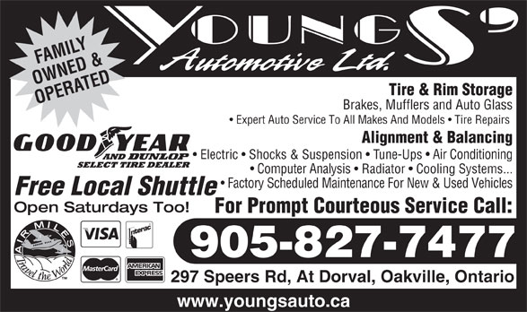 Youngs' Automotive Ltd (905-827-7477) - Annonce illustrée======= - AMIF LY OWNED &ATED Tire & Rim Storage OPER Brakes, Mufflers and Auto Glass Expert Auto Service To All Makes And Models   Tire Repairs Alignment & Balancing Electric   Shocks & Suspension   Tune-Ups   Air Conditioning Computer Analysis   Radiator   Cooling Systems... Factory Scheduled Maintenance For New & Used Vehicles Free Local Shuttle Open Saturdays Too! For Prompt Courteous Service Call: 905-827-7477 297 Speers Rd, At Dorval, Oakville, Ontario www.youngsauto.ca