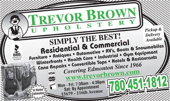 Trevor Brown Upholstery (780-451-1812) - Annonce illustrée======= - Furniture   Antiques   Automotive   RV s, Boats & Snowmobiles Winterfronts   Health Care   Industrial   Gym Equipment Cane Repairs   Convertible Tops   Hotels & Restaurants Mon - Fri: 7:30am - 4:30pmSat: By Appointment 15679 - 116th Avenue Furniture   Antiques   Automotive   RV s, Boats & Snowmobiles Winterfronts   Health Care   Industrial   Gym Equipment Cane Repairs   Convertible Tops   Hotels & Restaurants Mon - Fri: 7:30am - 4:30pmSat: By Appointment 15679 - 116th Avenue