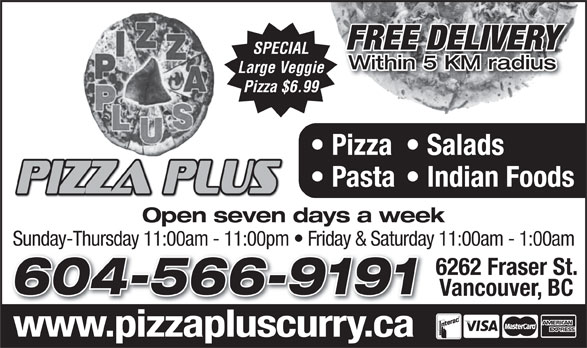 Pizza Plus (604-566-9191) - Display Ad - FREE DELIVERY SPECIAL Within 5 KM radius Large Veggie Pizza $6.99 Pizza  Salads Pasta  Indian Foods Open seven days a week Sunday-Thursday 11:00am - 11:00pm   Friday & Saturday 11:00am - 1:00amSunday-Thursday 11:00am - 11:00pm   Friday & Saturday 6262 Fraser St. 604-566-9191604-566-9191 Vancouver, BC www.pizzapluscurry.capiaplscrrca