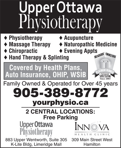 Upper Ottawa Physiotherapy (905-389-8772) - Display Ad - © © Physiotherapy © Acupuncture © Evening Appts 2010 © Hand Therapy & Splinting Covered by Health Plans, Auto Insurance, OHIP, WSIB Since 2003 Family Owned & Operated for Over 45 years 905-389-8772 yourphysio.ca 2 CENTRAL LOCATIONS: Free Parking 309 Main Street West883 Upper Wentworth, Suite 305 HamiltonK-Lite Bldg, Limeridge Mall Massage Therapy © Naturopathic Medicine © Chiropractic