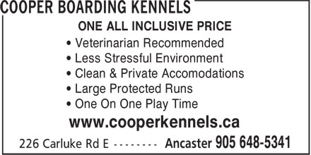 Cooper Boarding Kennels (905-648-5341) - Annonce illustrée======= - ONE ALL INCLUSIVE PRICE • Veterinarian Recommended • Less Stressful Environment • Clean & Private Accomodations • Large Protected Runs • One On One Play Time www.cooperkennels.ca ONE ALL INCLUSIVE PRICE • Veterinarian Recommended • Less Stressful Environment • Clean & Private Accomodations • Large Protected Runs • One On One Play Time www.cooperkennels.ca