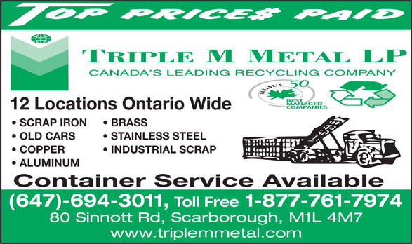 Triple M Metal (416-759-4167) - Display Ad - 12 Locations Ontario Wide SCRAP IRON BRASS OLD CARS STAINLESS STEEL COPPER           INDUSTRIAL SCRAP ALUMINUM Container Service Available (647)-694-3011, Toll Free 1-877-761-7974 80 Sinnott Rd, Scarborough, M1L 4M7 www.triplemmetal.com