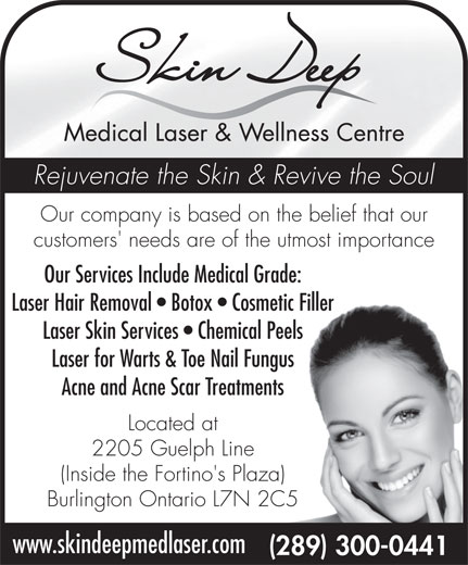 Skin Deep Medical Laser and Wellness Centre (289-300-0441) - Display Ad - Rejuvenate the Skin & Revive the Soul Our company is based on the belief that our customers' needs are of the utmost importance Our Services Include Medical Grade: Laser Hair Removal   Botox   Cosmetic Filler Laser Skin Services   Chemical Peels Laser for Warts & Toe Nail Fungus Acne and Acne Scar Treatments Located at 2205 Guelph Line (Inside the Fortino's Plaza) Burlington Ontario L7N 2C5 www.skindeepmedlaser.com (289) 300-0441