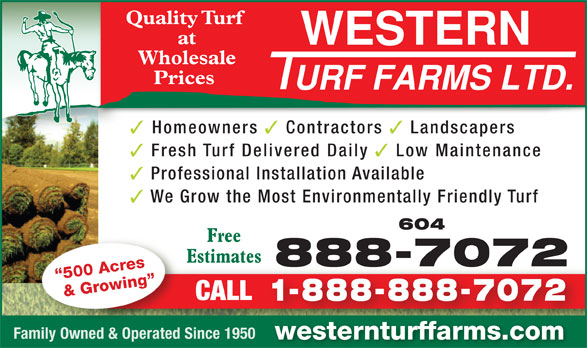 Western Turf Farms Ltd (604-888-7072) - Annonce illustrée======= - Quality Turf at Wholesale Prices Homeowners Contractors Landscapers Fresh Turf Delivered Daily Low Maintenance Professional Installation Available We Grow the Most Environmentally Friendly Turf 604 Free Estimates 888-70728887072 500 Acres & Growing CALL 1-888-888-7072 Family Owned & Operated Since 1950 westernturffarms.com