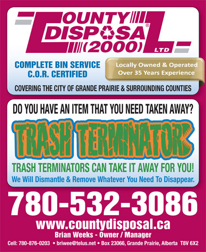 County Disposal (2000) Ltd (780-532-3086) - Display Ad - OUNTY DISP   SA LTD 2000 COMPLETE BIN SERVICE C.O.R. CERTIFIED COVERING THE CITY OF GRANDE PRAIRIE & SURROUNDING COUNTIES DO YOU HAVE AN ITEM THAT YOU NEED TAKEN AWAY? TRASH TERMINATORS CAN TAKE IT AWAY FOR YOU! We Will Dismantle & Remove Whatever You Need To Disappear. 780-532-3086 www.countydisposal.ca Brian Weeks - Owner / Manager