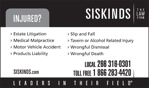 Siskinds LLP (519-672-2121) - Annonce illustrée======= - Estate Litigation Slip and Fall Medical Malpractice Tavern or Alcohol Related Injury Motor Vehicle Accident Wrongful Dismissal Products Liability Wrongful Death LOCAL 266 316-0301 TOLL FREE 1 866 283-4420 Estate Litigation Slip and Fall Medical Malpractice Tavern or Alcohol Related Injury Motor Vehicle Accident Wrongful Dismissal Products Liability Wrongful Death LOCAL 266 316-0301 TOLL FREE 1 866 283-4420