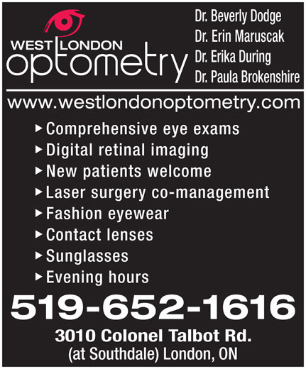 West London Optometry (519-652-1616) - Display Ad - Dr. Beverly Dodge Dr. Erin Maruscak Dr. Erika During Dr. Paula Brokenshire Comprehensive eye exams Digital retinal imaging New patients welcome Laser surgery co-management Fashion eyewear Contact lenses Sunglasses Evening hours 3010 Colonel Talbot Rd. (at Southdale) London, ON