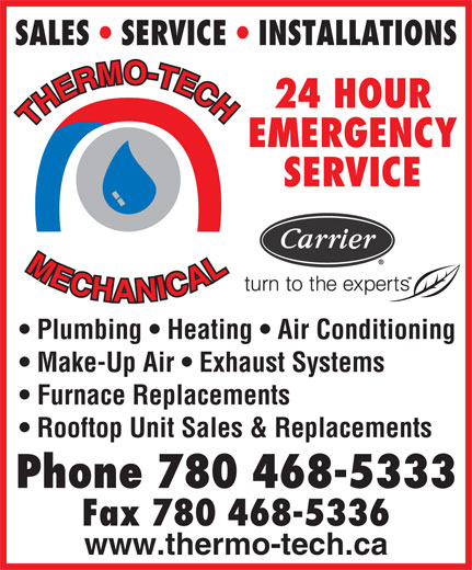 Thermo-Tech Mechanical Services Ltd (780-468-5333) - Annonce illustrée======= - SALES   SERVICE   INSTALLATIONS O- -T TE MO EC RM CH ER 24 HOUR HHM HE TTH EMERGENCY SERVICE ME LML EC AL CH CA HA IC AN NI Plumbing   Heating   Air Conditioning Make-Up Air   Exhaust Systems Furnace Replacements Rooftop Unit Sales & Replacements Phone 780 468-5333 Fax 780 468-5336 www.thermo-tech.ca RM SALES   SERVICE   INSTALLATIONS O- -T TE MO EC ER 24 HOUR HHM HE TTH EMERGENCY SERVICE ME LML EC AL CH CA HA IC AN NI Plumbing   Heating   Air Conditioning Make-Up Air   Exhaust Systems Furnace Replacements Rooftop Unit Sales & Replacements Phone 780 468-5333 Fax 780 468-5336 www.thermo-tech.ca CH