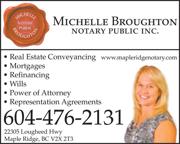 Broughton Michelle (604-476-2131) - Display Ad - Michelle Broughton notary public inc. Real Estate Conveyancing www.mapleridgenotary.com Mortgages Refinancing Wills Power of Attorney Representation Agreements 604-476-2131 22305 Lougheed Hwy Maple Ridge, BC V2X 2T3 Mortgages Refinancing Wills Power of Attorney Representation Agreements 604-476-2131 22305 Lougheed Hwy Maple Ridge, BC V2X 2T3 www.mapleridgenotary.com Michelle Broughton notary public inc. Real Estate Conveyancing