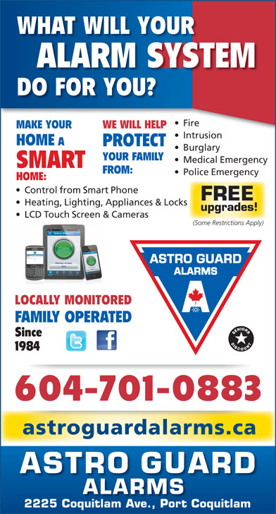 Astro Guard Alarms (604-941-2833) - Annonce illustrée======= - WHAT WILL YOUR ALARM SYSTEM DO FOR YOU? Fire  ire MAKE YOUR WE WILL HELP Intrusionntrusion HOME PROTECT Burglary YOUR FAMILY Medical Emergency SMART FROM: Police Emergency HOME: Control from Smart Phone FREE Heating, Lighting, Appliances & Locks upgrades! LCD Touch Screen & Cameras (Some Restrictions Apply) LOCALLY MONITORED FAMILY OPERATED Since 1984 604-701-0883 astroguardalarms.ca ASTRO GUARD ALARMS 2225 Coquitlam Ave., Port Coquitlam