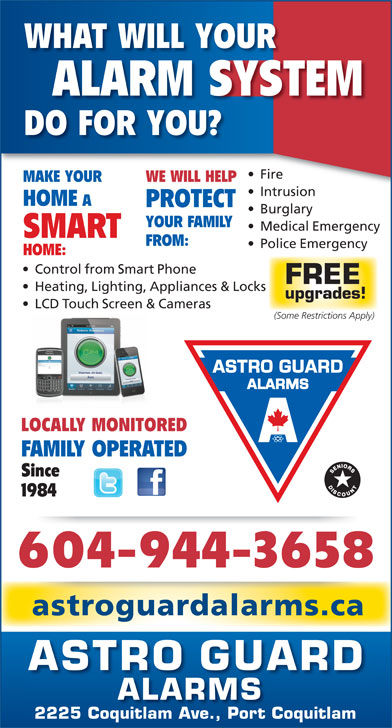 Astro Guard Alarms (604-941-2833) - Annonce illustrée======= - FAMILY OPERATED Since 1984 604-944-3658 astroguardalarms.ca ASTRO GUARD ALARMS 2225 Coquitlam Ave., Port Coquitlam LOCALLY MONITORED WHAT WILL YOUR ALARM SYSTEM DO FOR YOU? Fire  ire MAKE YOUR WE WILL HELP Intrusionntrusion HOME PROTECT Burglary YOUR FAMILY Medical Emergency SMART FROM: Police Emergency HOME: Control from Smart Phone FREE Heating, Lighting, Appliances & Locks upgrades! LCD Touch Screen & Cameras (Some Restrictions Apply)