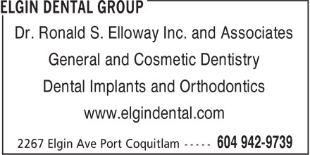 Elgin Dental Group (604-942-9739) - Display Ad - Dr. Ronald S. Elloway Inc. and Associates General and Cosmetic Dentistry Dental Implants and Orthodontics www.elgindental.com Dr. Ronald S. Elloway Inc. and Associates General and Cosmetic Dentistry Dental Implants and Orthodontics www.elgindental.com