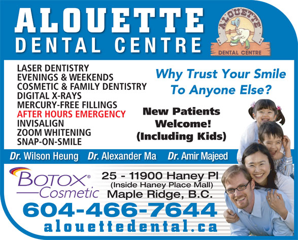 Alouette Dental Centre (604-467-6333) - Display Ad - ALOUETTE DENTAL CENTRE EVENINGS & WEEKENDS LASER DENTISTRY Why Trust Your Smile COSMETIC & FAMILY DENTISTRY To Anyone Else? DIGITAL X-RAYS MERCURY-FREE FILLINGS New Patients AFTER HOURS EMERGENCY INVISALIGN Welcome! ZOOM WHITENING (Including Kids) SNAP-ON-SMILE Dr . Wilson Heung Dr . Alexander Ma Dr . Amir Majeed 25 - 11900 Haney Pl (Inside Haney Place Mall) Maple Ridge, B.C. 604-466-7644 alouettedental.ca