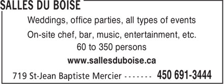 Salles De Réception Du Boisé Inc (450-691-3444) - Annonce illustrée======= - On-site chef, bar, music, entertainment, etc. 60 to 350 persons www.sallesduboise.ca Weddings, office parties, all types of events On-site chef, bar, music, entertainment, etc. 60 to 350 persons www.sallesduboise.ca Weddings, office parties, all types of events