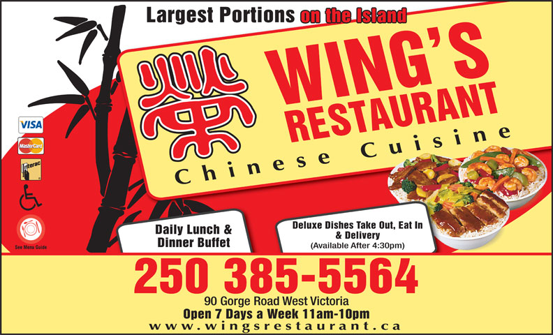 Wing's Restaurant (250-385-5564) - Annonce illustrée======= - Largest Portions on the Island WING SREST AURANT Chinese Cuisine Deluxe Dishes Take Out, Eat In Daily Lunch & & Delivery Dinner Buffet (Available After 4:30pm) 250 385-5564 90 Gorge Road West Victoria Open 7 Days a Week 11am-10pm www.wingsrestaurant.ca Largest Portions on the Island WING SREST AURANT Chinese Cuisine Deluxe Dishes Take Out, Eat In Daily Lunch & & Delivery Dinner Buffet (Available After 4:30pm) 250 385-5564 90 Gorge Road West Victoria Open 7 Days a Week 11am-10pm www.wingsrestaurant.ca