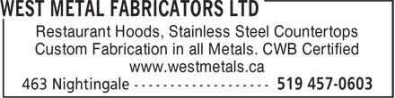 West Metal Fabricators Ltd (519-457-0603) - Display Ad - Restaurant Hoods, Stainless Steel Countertops Custom Fabrication in all Metals. CWB Certified www.westmetals.ca Restaurant Hoods, Stainless Steel Countertops Custom Fabrication in all Metals. CWB Certified www.westmetals.ca