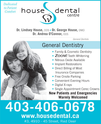 House Dental Centre (403-340-2633) - Annonce illustrée======= - Dedicated to Patient Comfort Dr. Lindsey House, DDS Dr. George House, DMD Dr. Andrea O Connor, DDS General Dentists General Dentistry Family & Cosmetic Dentistry Teeth Whitening Nitrous Oxide Available Implant Restorations Direct Billing of Most Insurance Companies Free Onsite Parking Convenient Evening Hours Digital X-rays Single Appointment Cerec Crowns New Patients and Emergencies Warmly Welcomed 403-406-0678 www.housedental.ca #3, 4910 - 45 Street, Red Deer
