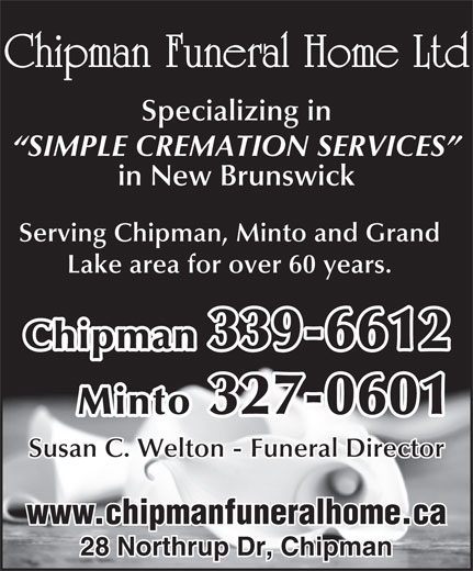 Chipman Funeral Home Ltd (506-339-6612) - Annonce illustrée======= - Chipman Funeral Home Ltd Specializing in SIMPLE CREMATION SERVICES in New Brunswick Serving Chipman, Minto and Grand Lake area for over 60 years. Chipman 339-6612 Minto 327-0601 Susan C. Welton - Funeral Director www.chipmanfuneralhome.ca 28 Northrup Dr, Chipman