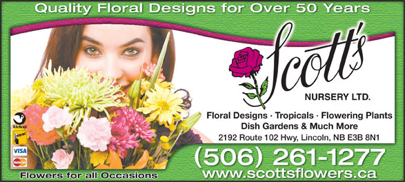 Scott's Nursery Ltd (506-458-9208) - Display Ad - Quality Floral Designs for Over 50 Years Over 50 Yearsigns for Floral Designs · Tropicals · Flowering Plantssigns · Tropicals · Flowering PlantsFloral De Dish Gardens & Much MoreDish Gardens & Much More 2192 Route 102 Hwy, Lincoln, NB E3B 8N1 Route 102 Hwy, Lincoln, NB E3B 8N12192 506 261-1277650 2611277- www.scottsflowers.ca Flowers for all Occasions